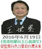 敬邀參加:6月19日(日)【凱達格蘭民主公義講堂】台北市議員 王世堅 談從監督白色力量看台灣未來 -台灣e新聞