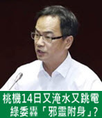 桃機14日又淹水又跳電 綠委轟「邪靈附身」? - 台灣e新聞