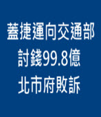 蓋捷運向交通部討錢99.8億 柯文哲北市府敗訴- 台灣e新聞