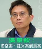 吳景欽 : 淘空案、紅火案到扁案 - 台灣e新聞