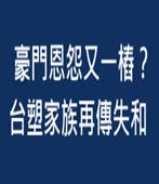 豪門恩怨又一樁?台塑家族再傳失和 - 台灣e新聞