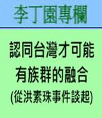 認同台灣才可能有族群的融合 (從洪素珠事件談起)- ◎李丁園 -台灣e新聞