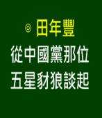 從中國黨那位五星豺狼談起-◎ 田年豐 - 台灣e新聞