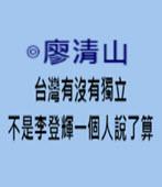 台灣有沒有獨立,不是李登輝一個人說了算 - ◎廖清山 - 台灣e新聞