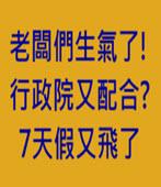 老闆們生氣了! 行政院又配合? 7天假又飛了- 台灣e新聞