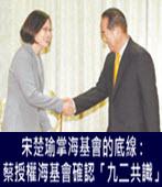 宋楚瑜掌海基會的底線 : 蔡英文授權海基會確認「九二共識」- 台灣e新聞