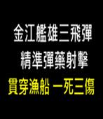 雄三飛彈精準彈藥射擊 貫穿漁船 一死三傷- 台灣e新聞