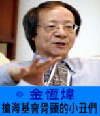 《金恆煒專欄》搶海基會骨頭的小丑們 -台灣e新聞