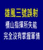 雄風三號誤射橫山指揮所失能完全沒有掌握軍情 - 台灣e新聞