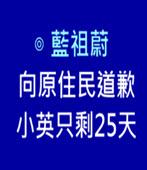 8/1向原住民道歉 小英只剩25天 -◎藍祖蔚 -台灣e新聞
