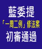 藍委提「一周二例」修法案 初審通過-台灣e新聞