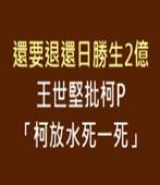 還要退還日勝生2億 王世堅批柯P「柯放水死一死」-台灣e新聞