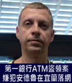 第一銀行ATM盜領案嫌犯安德魯在宜蘭落網 -台灣e新聞