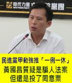 民進黨甲動強推「一例一休」 黃國昌質疑是騙人法案但還是投了同意票 -台灣e新聞