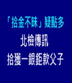 「拾金不昧」疑點多 北檢傳訊拾獲一銀鉅款父子  -台灣e新聞