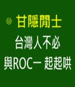 台灣人不必與ROC一起起哄 -◎甘隱閒士 Carl Yang -台灣e新聞