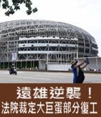 遠雄逆襲!法院裁定大巨蛋部分復工 -台灣e新聞