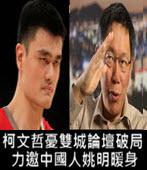 柯文哲憂雙城論壇破局 力邀中國人姚明暖身-台灣e新聞
