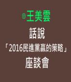 話說「2016民進黨贏的策略」座談會 -◎王美雲- 台灣e新聞