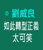 如此轉型正義太可笑 -◎劉威良-台灣e新聞