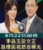 李晶玉彭文正確定離開壹電視 跳槽民視節目曝光!-台灣e新聞