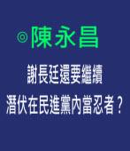 陳永昌: 謝長廷還要繼續潛伏在民進黨內當忍者?- 台灣e新聞