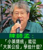陳師孟 :「小英總統」能從「大英公投」學些什麼?- 台灣e新聞