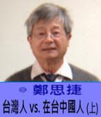 台灣人 vs.在台中國人(上) -◎鄭思捷 -台灣e新聞