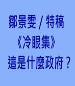 《冷眼集》這是什麼政府?-記者鄒景雯╱特稿 -台灣e新聞