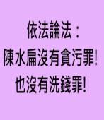 依法論法:陳水扁沒有貪污罪! 也沒有洗錢罪!-◎陳永昌 - 台灣e新聞