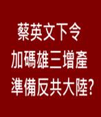 總統蔡英文下令加碼雄三增產 準備反共大陸?-台灣e新聞