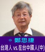 台灣人 vs.在台中國人(中) -◎鄭思捷 -台灣e新聞