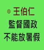 監督國政不能放暑假 -◎ 王伯仁- 台灣e新聞