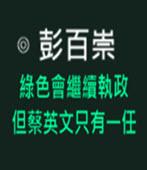 綠色會繼續執政,但蔡英文只有一任- ◎彭百崇 -台灣e新聞