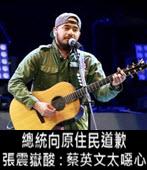總統向原住民道歉 張震嶽酸 : 蔡英文太噁心 -台灣e新聞