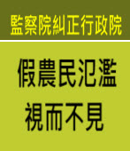 監院糾正政院:假農民氾濫 視而不見 - 台灣e新聞