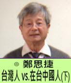 台灣人 vs.在台中國人(下) -◎鄭思捷 -台灣e新聞