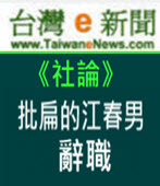 【台灣e新聞社論】批扁的江春男辭職 - 台灣e新聞