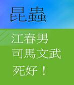 江春男 司馬文武 死好!-◎昆蟲 -台灣e新聞