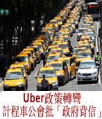 Uber政策轉彎 計程車公會批「政府背信」-台灣e新聞