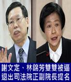 謝文定、林錦芳雙雙被逼退出司法院正副院長提名-台灣e新聞