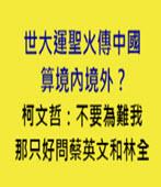 世大運聖火傳中國算境內境外?柯文哲:不要為難我 那只好問蔡英文和林全 - 台灣e新聞