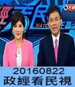 8月22日政經看民視 彭文正李晶玉主持- 台灣e新聞