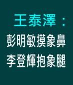 王泰澤:彭明敏摸象鼻,李登輝抱象腿 - 台灣e新聞