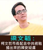 梁文韜 : 柯文哲市長配合中共統戰捅出來的國安疑慮- 台灣e新聞