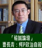 「輸誠論壇」 曹長青:柯P政治自殺 - 台灣e新聞