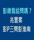 彭總裁給問嗎? 兆豐案彭P三問彭淮南- 台灣e新聞