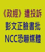 《政經》遭投訴 彭文正臉書批NCC恐嚇媒體- 台灣e新聞