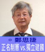 正名制憲 vs.獨立建國 -◎鄭思捷 -台灣e新聞