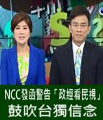 NCC發函警告「政經看民視」鼓吹台獨信念 -台灣e新聞